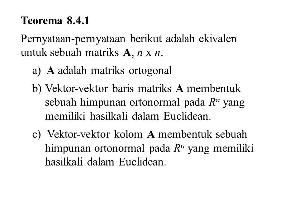 Teorema 8.4.1 Pernyataan-pernyataan berikut adalah ekivalen untuk sebuah matriks A, n x n. a) A adalah matriks ortogonal b)Vektor-vektor baris matriks