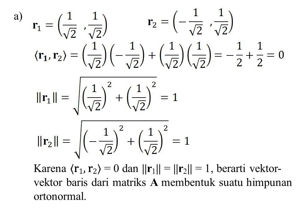 Karena 〈r 1, r 2 〉 = 0 dan ||r 1 || = ||r 2 || = 1, berarti vektor- vektor baris dari matriks A membentuk suatu himpunan ortonormal. a)