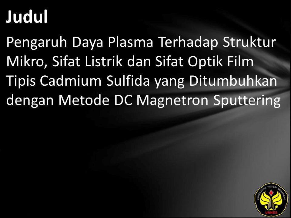 Judul Pengaruh Daya Plasma Terhadap Struktur Mikro, Sifat Listrik dan Sifat Optik Film Tipis Cadmium Sulfida yang Ditumbuhkan dengan Metode DC Magnetron Sputtering