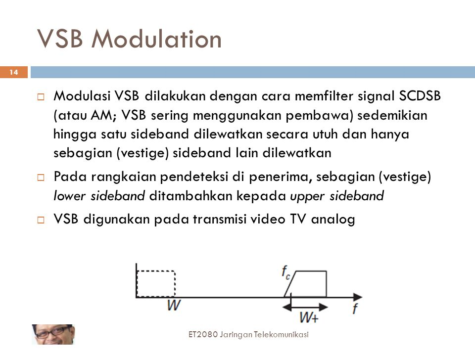 VSB Modulation  Modulasi VSB dilakukan dengan cara memfilter signal SCDSB (atau AM; VSB sering menggunakan pembawa) sedemikian hingga satu sideband d