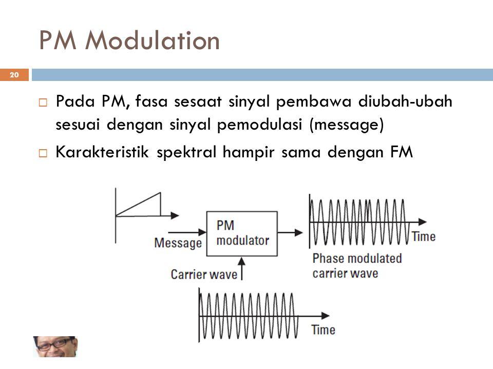 PM Modulation  Pada PM, fasa sesaat sinyal pembawa diubah-ubah sesuai dengan sinyal pemodulasi (message)  Karakteristik spektral hampir sama dengan