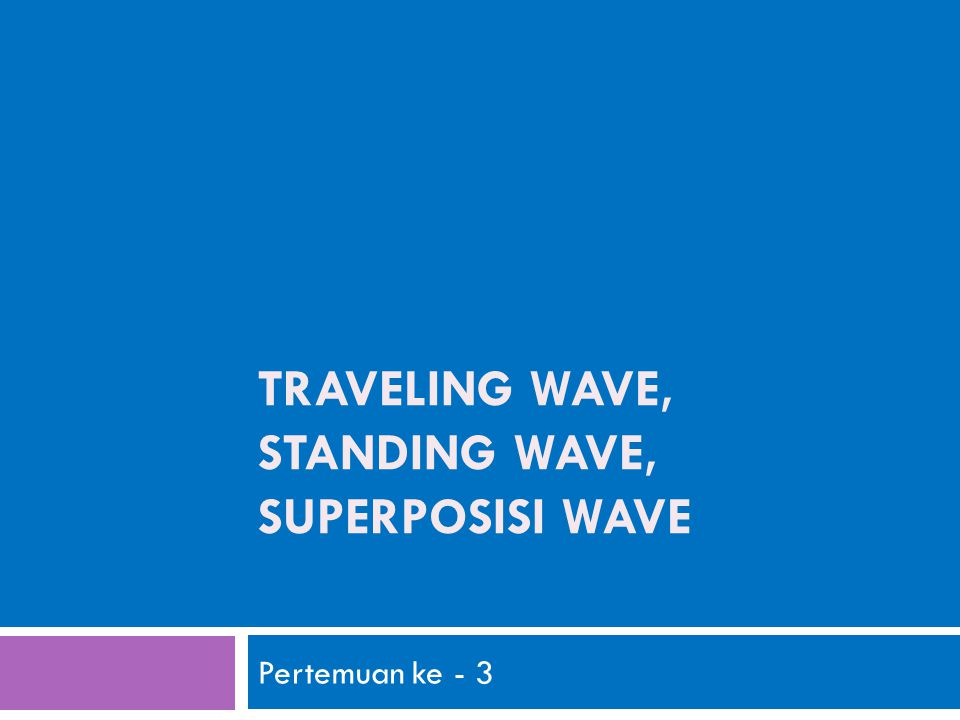 TRAVELING WAVE, STANDING WAVE, SUPERPOSISI WAVE Pertemuan ke - 3