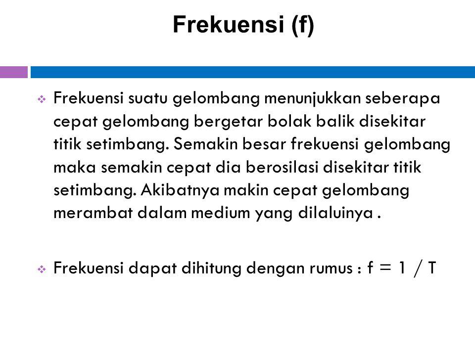 Frekuensi (f)  Frekuensi suatu gelombang menunjukkan seberapa cepat gelombang bergetar bolak balik disekitar titik setimbang. Semakin besar frekuensi