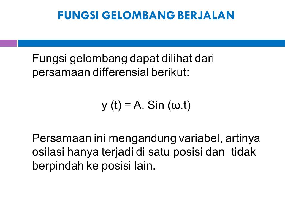 FUNGSI GELOMBANG BERJALAN Fungsi gelombang dapat dilihat dari persamaan differensial berikut: y (t) = A. Sin (ω.t) Persamaan ini mengandung variabel,