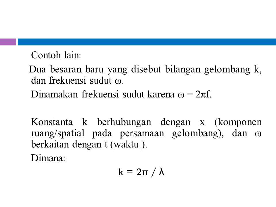 Contoh lain: Dua besaran baru yang disebut bilangan gelombang k, dan frekuensi sudut ω. Dinamakan frekuensi sudut karena ω = 2πf. Konstanta k berhubun