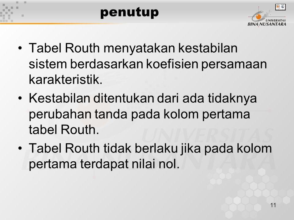 11 penutup Tabel Routh menyatakan kestabilan sistem berdasarkan koefisien persamaan karakteristik. Kestabilan ditentukan dari ada tidaknya perubahan t