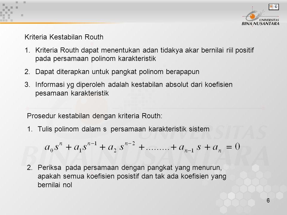6 Kriteria Kestabilan Routh 1.Kriteria Routh dapat menentukan adan tidakya akar bernilai riil positif pada persamaan polinom karakteristik 2.Dapat dit