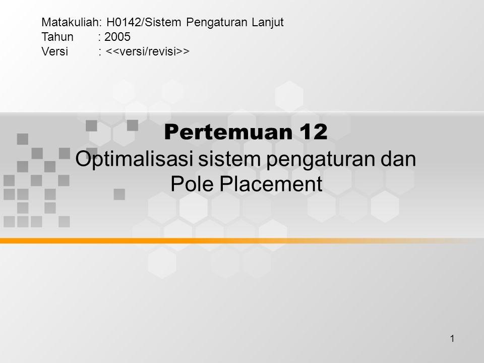 1 Pertemuan 12 Optimalisasi sistem pengaturan dan Pole Placement Matakuliah: H0142/Sistem Pengaturan Lanjut Tahun : 2005 Versi : >