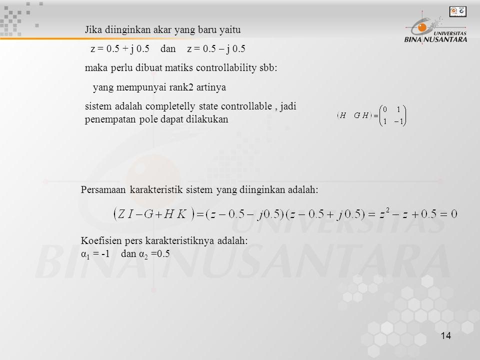 14 Persamaan karakteristik sistem yang diinginkan adalah: Koefisien pers karakteristiknya adalah: α 1 = -1 dan α 2 =0.5 Jika diinginkan akar yang baru