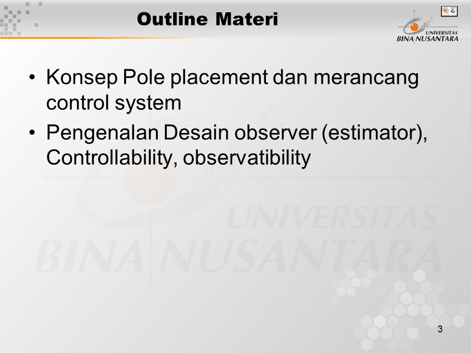 3 Outline Materi Konsep Pole placement dan merancang control system Pengenalan Desain observer (estimator), Controllability, observatibility