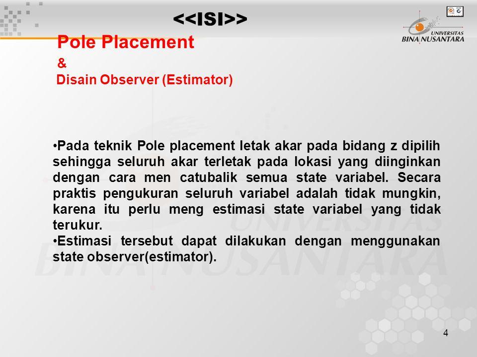 4 > Pole Placement & Disain Observer (Estimator) Pada teknik Pole placement letak akar pada bidang z dipilih sehingga seluruh akar terletak pada lokas