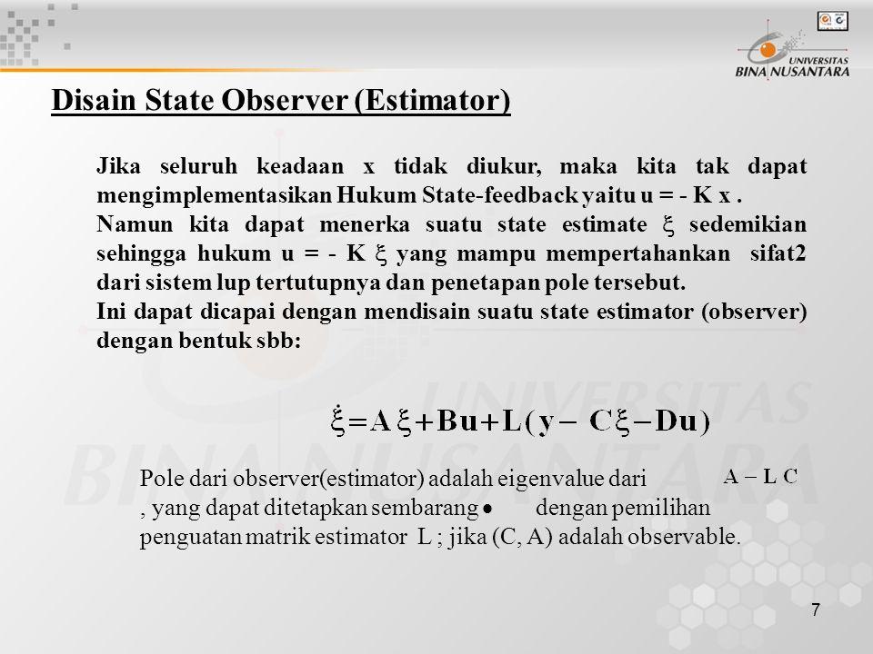 8 Sebagai gambaran pada sistem perlu diperhatikan bahwa dinamika estimator(observer) harus lebih cepat daripada dinamika kontroler (yang eigenvalue nya adalah ) Mencari penguatan matriks estimator L dilakukan dengan pertimbangan bahwa A dan C berturut-turut adalah matrik keadaan dan matrik output, serta untuk ini perlu suatu vektor lain yaitu q yang berisi pole lup tertutup untuk observer(estimator).
