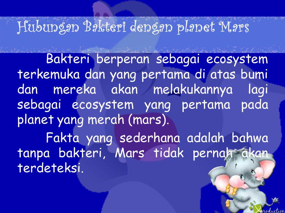Hubungan Bakteri dengan planet Mars Bakteri berperan sebagai ecosystem terkemuka dan yang pertama di atas bumi dan mereka akan melakukannya lagi sebagai ecosystem yang pertama pada planet yang merah (mars).