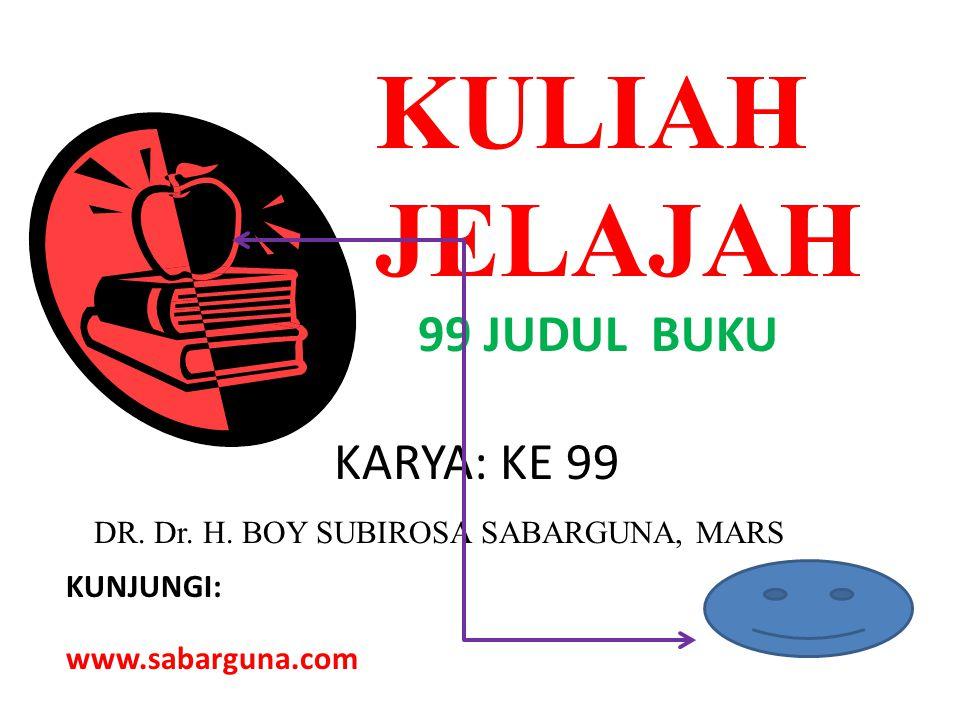 KULIAH JELAJAH 99 JUDUL BUKU KARYA: KE 99 DR. Dr. H. BOY SUBIROSA SABARGUNA, MARS KUNJUNGI: www.sabarguna.com