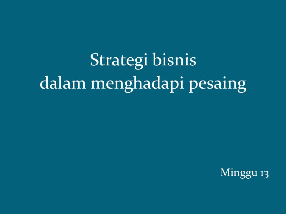 Strategi bisnis dalam menghadapi pesaing Minggu 13