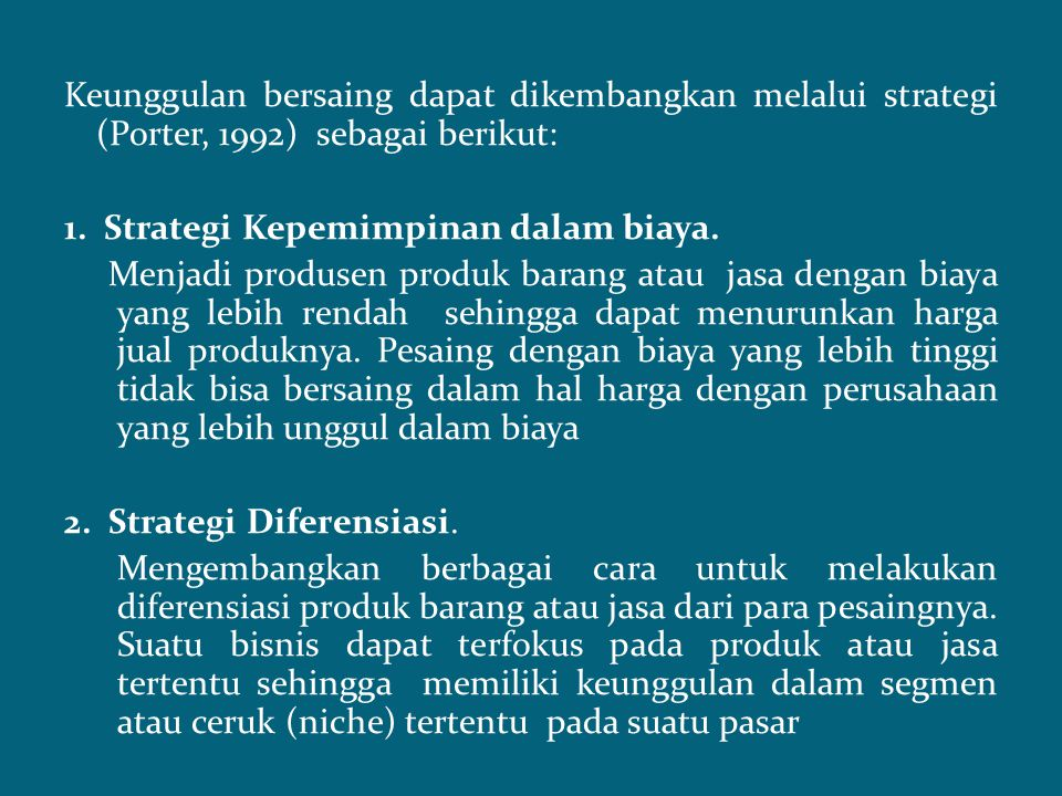 Keunggulan bersaing dapat dikembangkan melalui strategi (Porter, 1992) sebagai berikut: 1. Strategi Kepemimpinan dalam biaya. Menjadi produsen produk