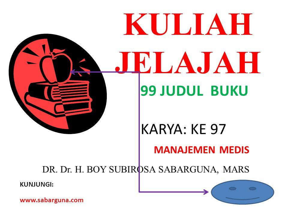 KULIAH JELAJAH 99 JUDUL BUKU KARYA: KE 97 MANAJEMEN MEDIS DR. Dr. H. BOY SUBIROSA SABARGUNA, MARS KUNJUNGI: www.sabarguna.com