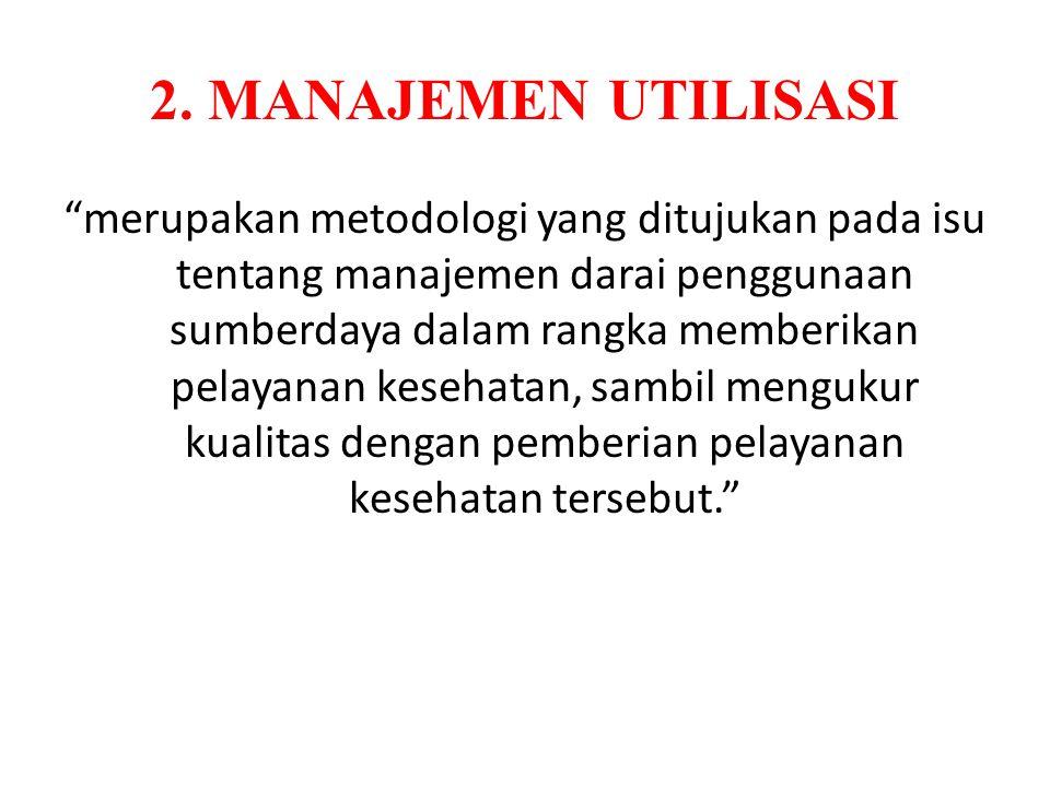 "2. MANAJEMEN UTILISASI ""merupakan metodologi yang ditujukan pada isu tentang manajemen darai penggunaan sumberdaya dalam rangka memberikan pelayanan k"