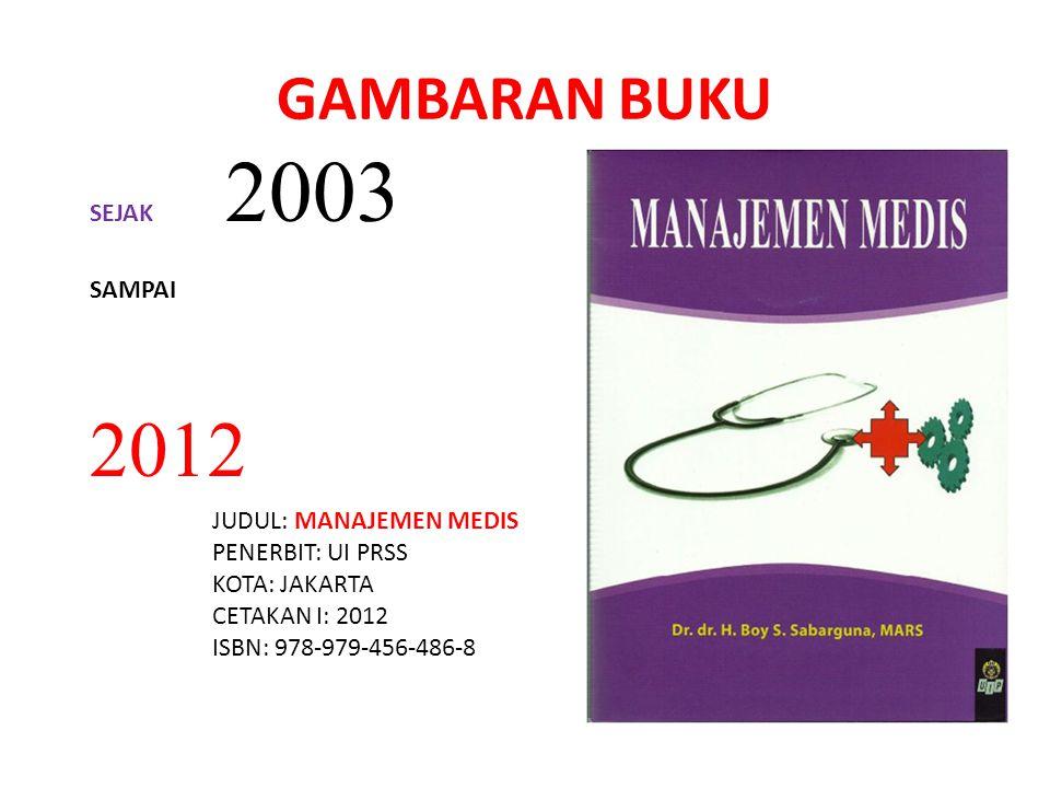 GAMBARAN BUKU SEJAK 2003 SAMPAI 2012 JUDUL: MANAJEMEN MEDIS PENERBIT: UI PRSS KOTA: JAKARTA CETAKAN I: 2012 ISBN: 978-979-456-486-8