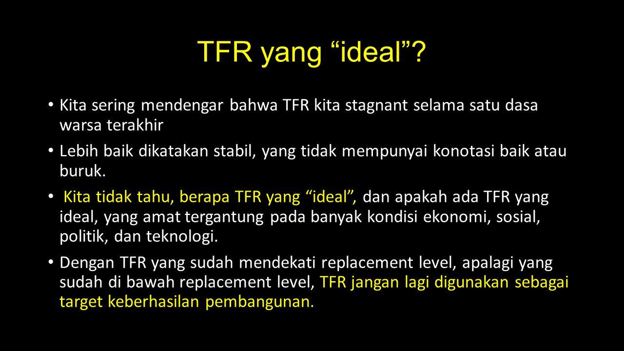 """TFR yang """"ideal""""? Kita sering mendengar bahwa TFR kita stagnant selama satu dasa warsa terakhir Lebih baik dikatakan stabil, yang tidak mempunyai kono"""