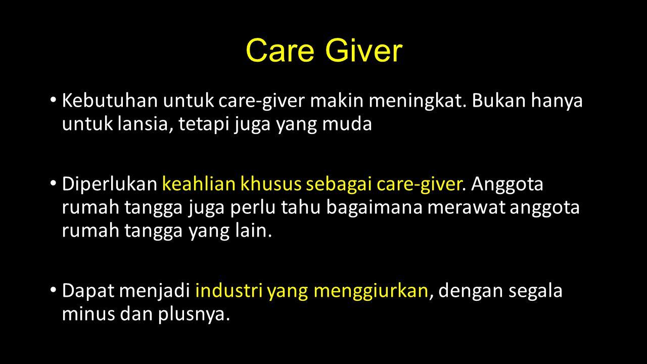 Care Giver Kebutuhan untuk care-giver makin meningkat. Bukan hanya untuk lansia, tetapi juga yang muda Diperlukan keahlian khusus sebagai care-giver.