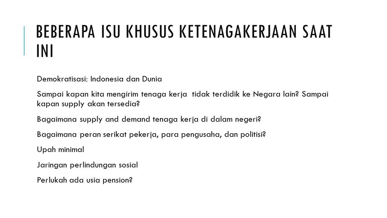 BEBERAPA ISU KHUSUS KETENAGAKERJAAN SAAT INI Demokratisasi: Indonesia dan Dunia Sampai kapan kita mengirim tenaga kerja tidak terdidik ke Negara lain?