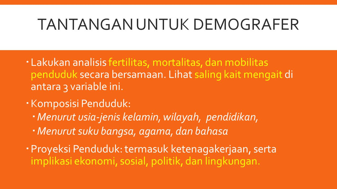 TANTANGAN UNTUK DEMOGRAFER  Lakukan analisis fertilitas, mortalitas, dan mobilitas penduduk secara bersamaan. Lihat saling kait mengait di antara 3 v