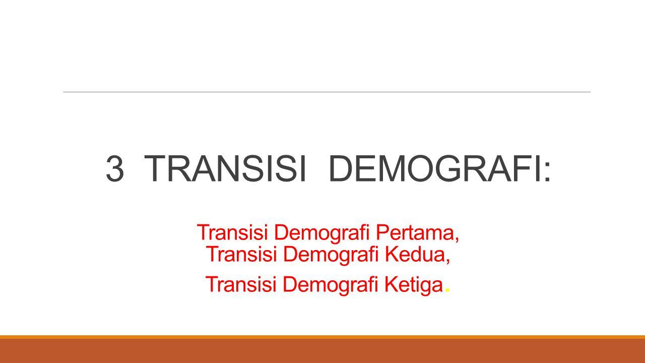 3 TRANSISI DEMOGRAFI: Transisi Demografi Pertama, Transisi Demografi Kedua, Transisi Demografi Ketiga.