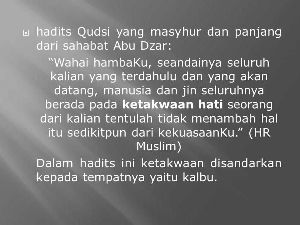  hadits Qudsi yang masyhur dan panjang dari sahabat Abu Dzar: Wahai hambaKu, seandainya seluruh kalian yang terdahulu dan yang akan datang, manusia dan jin seluruhnya berada pada ketakwaan hati seorang dari kalian tentulah tidak menambah hal itu sedikitpun dari kekuasaanKu. (HR Muslim) Dalam hadits ini ketakwaan disandarkan kepada tempatnya yaitu kalbu.