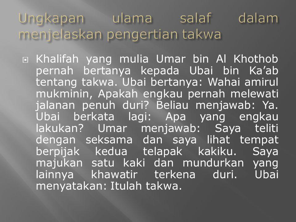  Khalifah yang mulia Umar bin Al Khothob pernah bertanya kepada Ubai bin Ka'ab tentang takwa. Ubai bertanya: Wahai amirul mukminin, Apakah engkau per