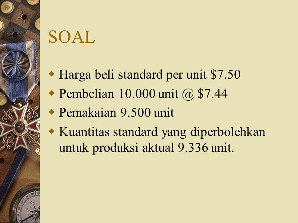 SOAL  Harga beli standard per unit $7.50  Pembelian 10.000 unit @ $7.44  Pemakaian 9.500 unit  Kuantitas standard yang diperbolehkan untuk produks
