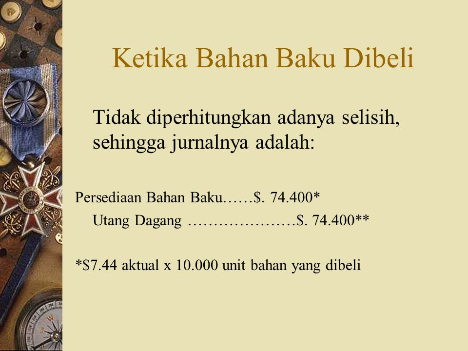 Ketika Bahan Baku Dibeli Tidak diperhitungkan adanya selisih, sehingga jurnalnya adalah: Persediaan Bahan Baku……$. 74.400* Utang Dagang …………………$. 74.4