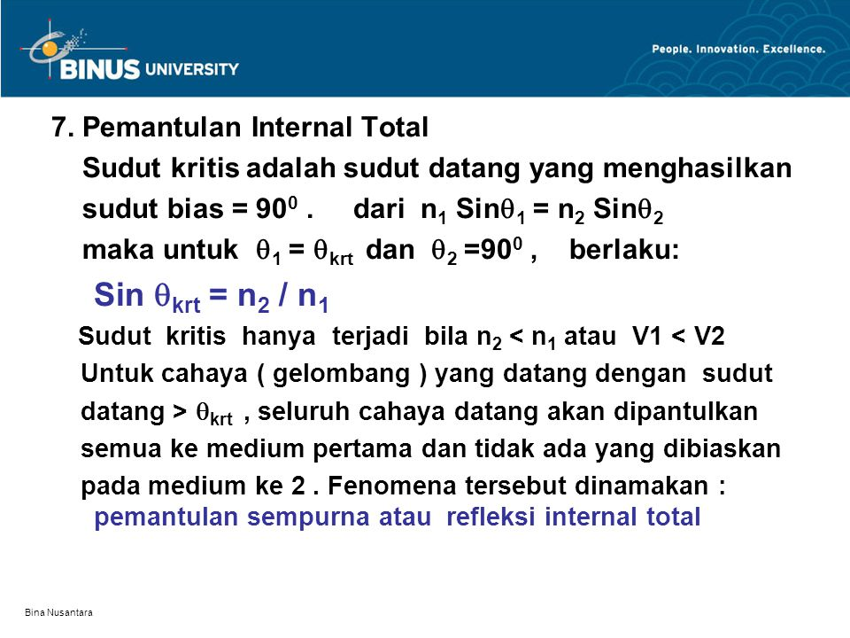 Bina Nusantara 7. Pemantulan Internal Total Sudut kritis adalah sudut datang yang menghasilkan sudut bias = 90 0. dari n 1 Sin  1 = n 2 Sin  2 maka