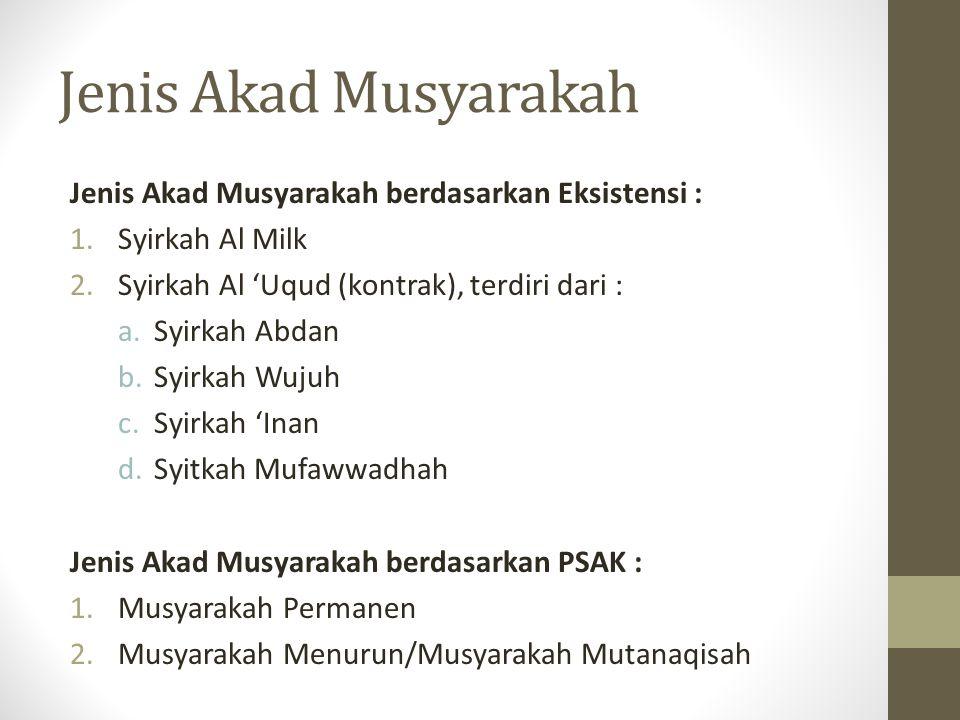 Jenis Akad Musyarakah Jenis Akad Musyarakah berdasarkan Eksistensi : 1.Syirkah Al Milk 2.Syirkah Al 'Uqud (kontrak), terdiri dari : a.Syirkah Abdan b.Syirkah Wujuh c.Syirkah 'Inan d.Syitkah Mufawwadhah Jenis Akad Musyarakah berdasarkan PSAK : 1.Musyarakah Permanen 2.Musyarakah Menurun/Musyarakah Mutanaqisah