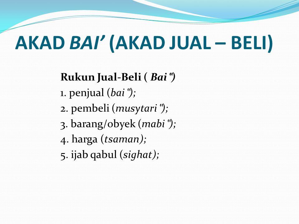 """AKAD BAI' (AKAD JUAL – BELI) Rukun Jual-Beli ( Bai """" ) 1. penjual (bai """" ); 2. pembeli (musytari """" ); 3. barang/obyek (mabi """" ); 4. harga (tsaman); 5."""