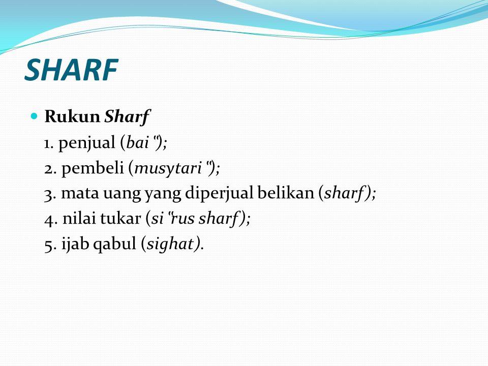"SHARF Rukun Sharf 1. penjual (bai "" ); 2. pembeli (musytari "" ); 3. mata uang yang diperjual belikan (sharf); 4. nilai tukar (si "" rus sharf); 5. ijab"