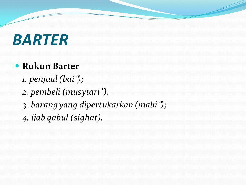 """BARTER Rukun Barter 1. penjual (bai """" ); 2. pembeli (musytari """" ); 3. barang yang dipertukarkan (mabi """" ); 4. ijab qabul (sighat)."""