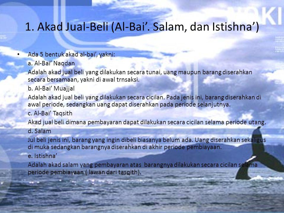 1. Akad Jual-Beli (Al-Bai'. Salam, dan Istishna') Ada 5 bentuk akad al-bai', yakni: a. Al-Bai' Naqdan Adalah akad jual beli yang dilakukan secara tuna
