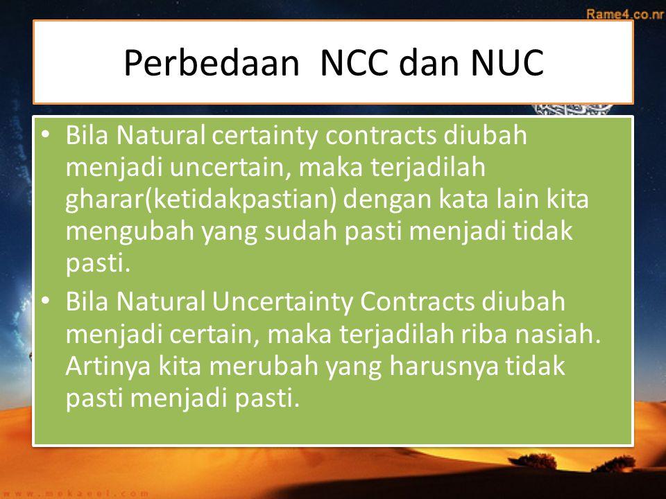 Perbedaan NCC dan NUC Bila Natural certainty contracts diubah menjadi uncertain, maka terjadilah gharar(ketidakpastian) dengan kata lain kita mengubah