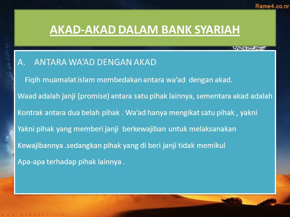 AKAD-AKAD DALAM BANK SYARIAH A. ANTARA WA'AD DENGAN AKAD Fiqih muamalat islam membedakan antara wa'ad dengan akad. Waad adalah janji (promise) antara