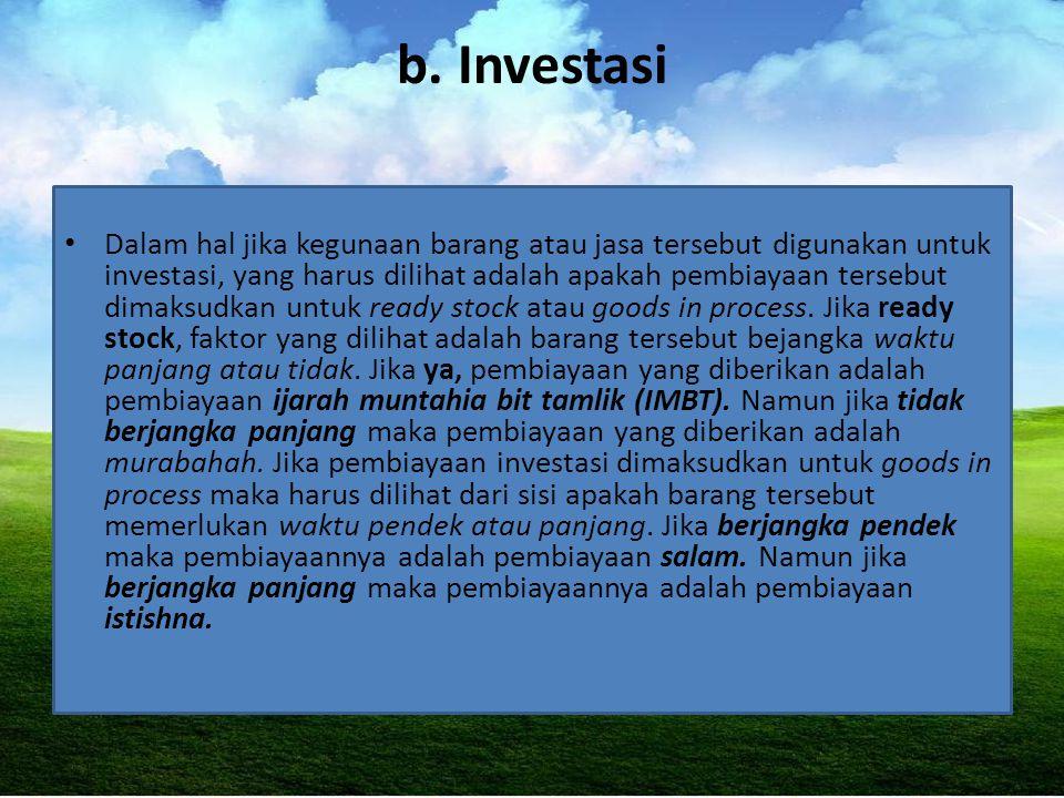 b. Investasi Dalam hal jika kegunaan barang atau jasa tersebut digunakan untuk investasi, yang harus dilihat adalah apakah pembiayaan tersebut dimaksu