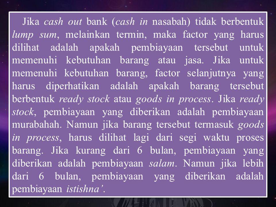 Jika cash out bank (cash in nasabah) tidak berbentuk lump sum, melainkan termin, maka factor yang harus dilihat adalah apakah pembiayaan tersebut untu