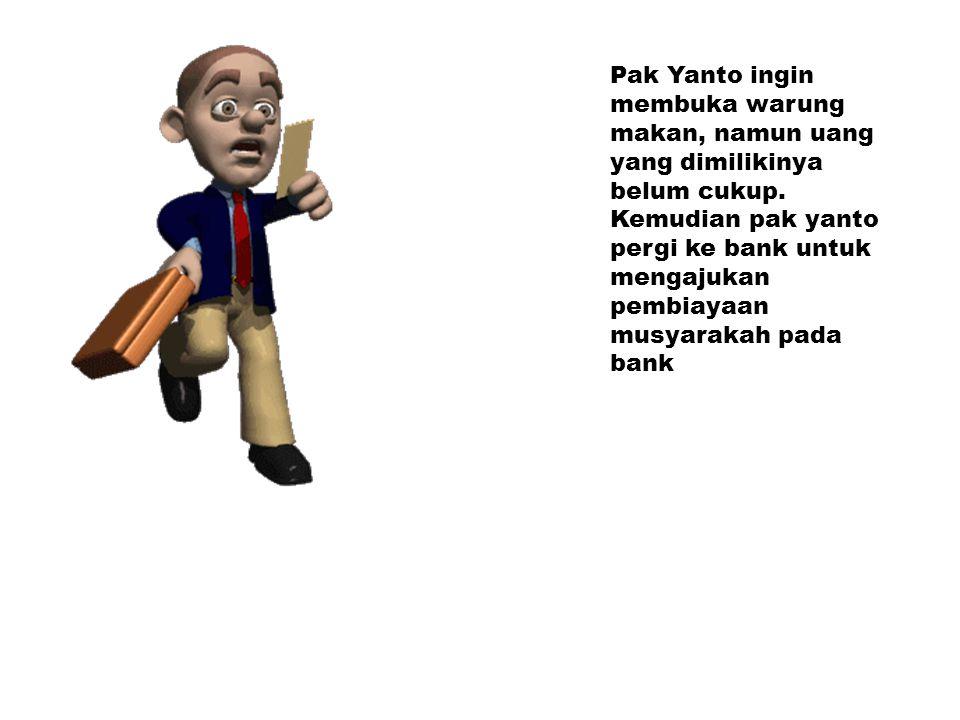Pak Yanto ingin membuka warung makan, namun uang yang dimilikinya belum cukup. Kemudian pak yanto pergi ke bank untuk mengajukan pembiayaan musyarakah
