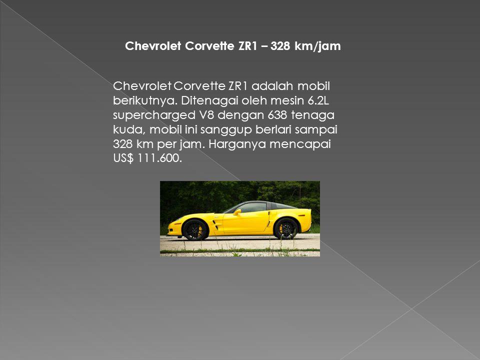 Chevrolet Corvette ZR1 – 328 km/jam Chevrolet Corvette ZR1 adalah mobil berikutnya. Ditenagai oleh mesin 6.2L supercharged V8 dengan 638 tenaga kuda,