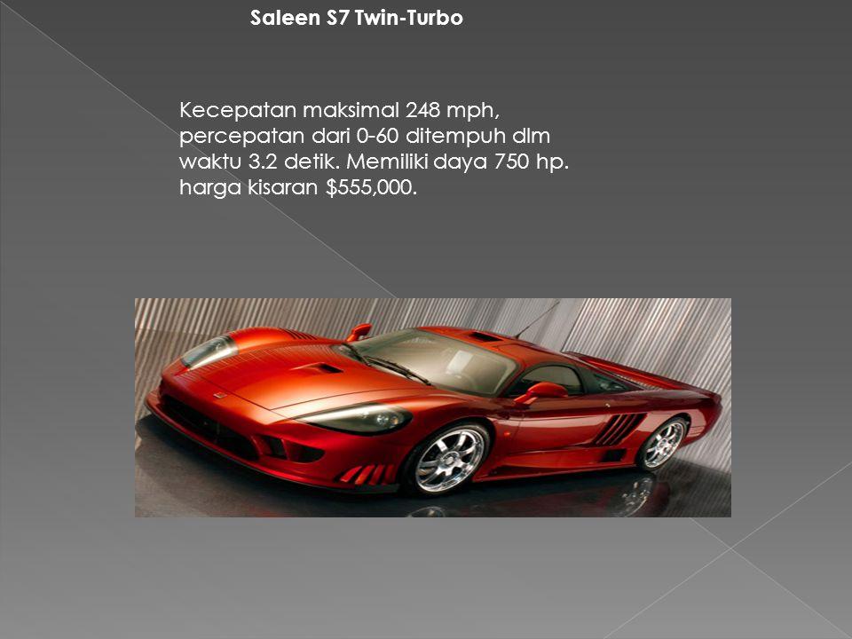 Saleen S7 Twin-Turbo Kecepatan maksimal 248 mph, percepatan dari 0-60 ditempuh dlm waktu 3.2 detik. Memiliki daya 750 hp. harga kisaran $555,000.