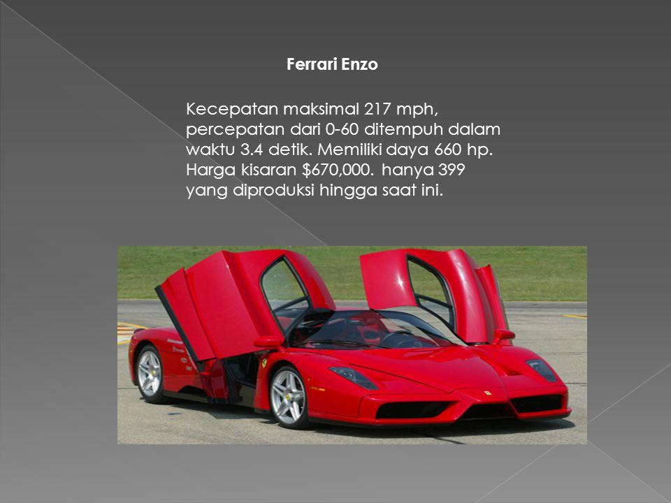 Ferrari Enzo Kecepatan maksimal 217 mph, percepatan dari 0-60 ditempuh dalam waktu 3.4 detik. Memiliki daya 660 hp. Harga kisaran $670,000. hanya 399