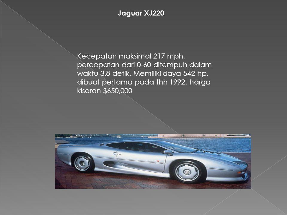 Jaguar XJ220 Kecepatan maksimal 217 mph, percepatan dari 0-60 ditempuh dalam waktu 3.8 detik. Memiliki daya 542 hp. dibuat pertama pada thn 1992. harg