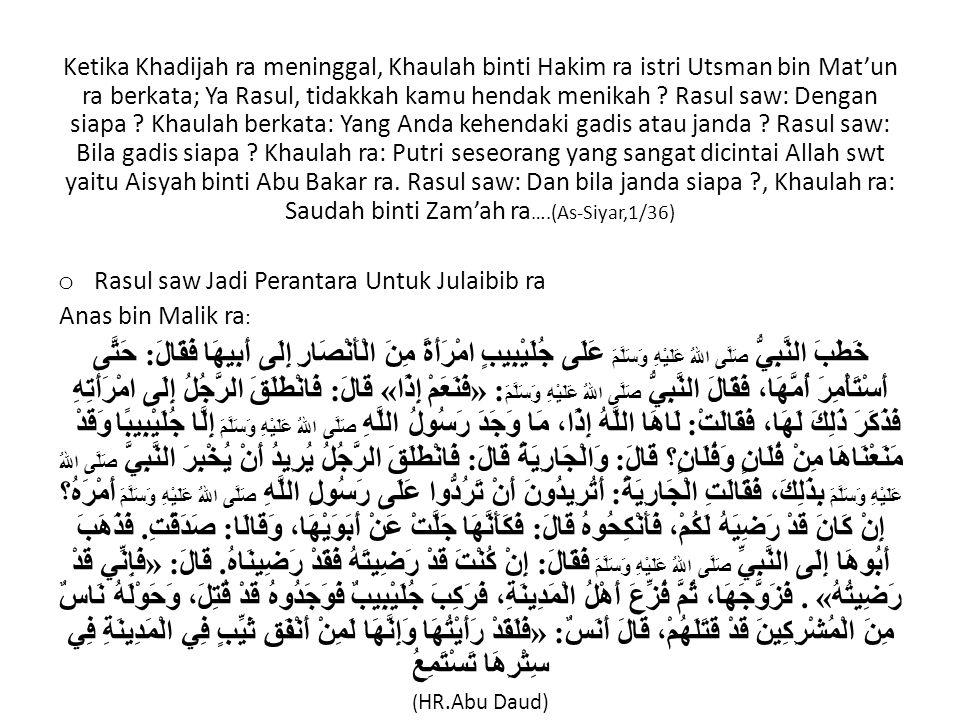 Ketika Khadijah ra meninggal, Khaulah binti Hakim ra istri Utsman bin Mat'un ra berkata; Ya Rasul, tidakkah kamu hendak menikah ? Rasul saw: Dengan si