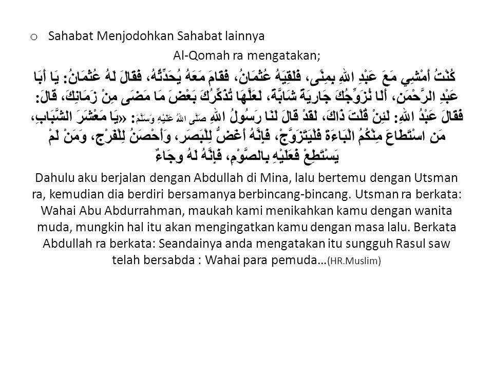 o Sahabat Menjodohkan Sahabat lainnya Al-Qomah ra mengatakan; كُنْتُ أَمْشِي مَعَ عَبْدِ اللهِ بِمِنًى، فَلَقِيَهُ عُثْمَانُ، فَقَامَ مَعَهُ يُحَدِّثُ