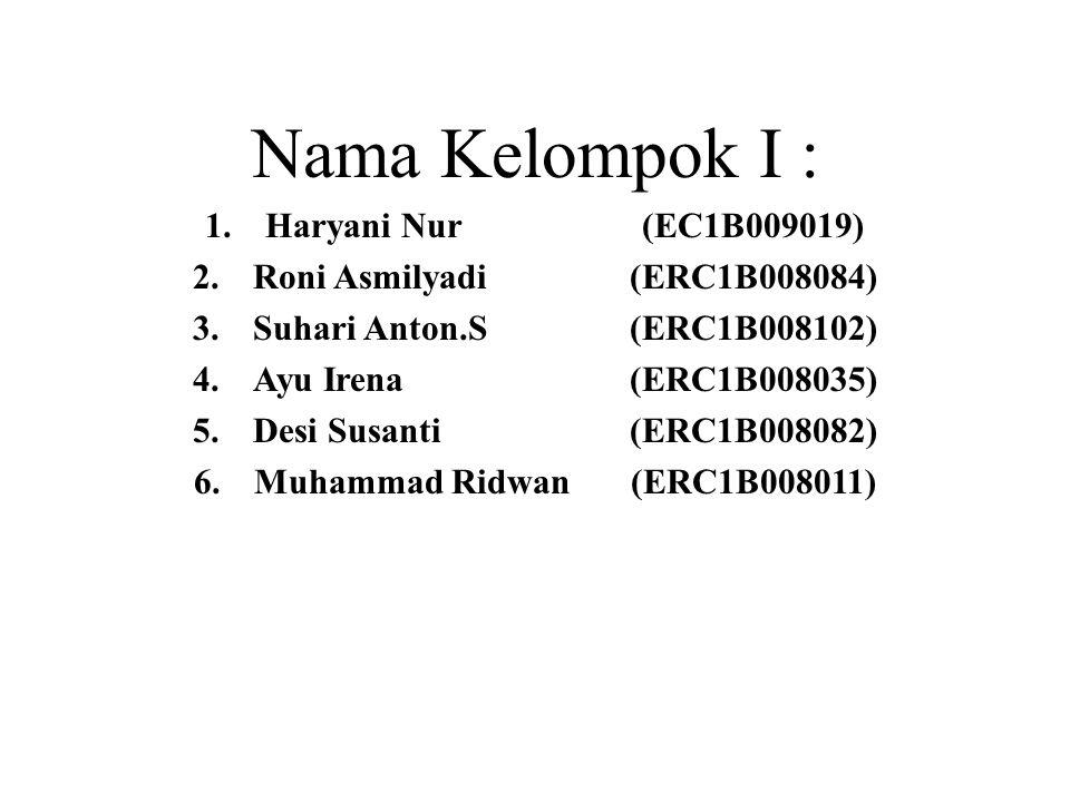 Nama Kelompok I : 1.Haryani Nur (EC1B009019) 2.Roni Asmilyadi (ERC1B008084) 3.Suhari Anton.S (ERC1B008102) 4.Ayu Irena (ERC1B008035) 5.Desi Susanti (ERC1B008082) 6.Muhammad Ridwan (ERC1B008011)